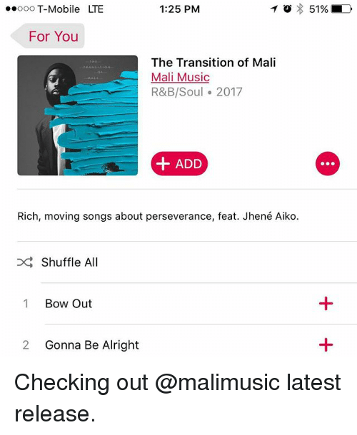 Jhene Aiko, Memes, and Music: ooo T-Mobile LTE  1:25 PM  For You  The Transition of Mali  Mali Music  R&B/Soul 2017  + ADD  Rich, moving songs about perseverance, feat. Jhené Aiko  Shuffle All  1 Bow Out  2 Gonna Be Alright Checking out @malimusic latest release.