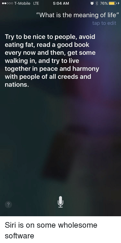 """Life, Siri, and T-Mobile: ooo T-Mobile LTE  5:04 AM  O 76% 04  """"What is the meaning of life""""  tap to edit  Try to be nice to people, avoid  eating fat, read a good book  every now and then, get some  walking in, and try to live  together in peace and harmony  with people of all creeds and  nations.  2 <p>Siri is on some wholesome software</p>"""