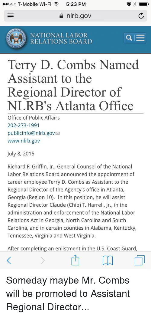 T-Mobile, The Office, and Alabama: ..ooo T-Mobile Wi-Fi  5:23 PM  a nlrb.gov  NATIONAL LABOR  RELATIONS BOARD  Terry D. Combs Named  Assistant to the  Regional Director of  NLRB's Atlanta Office  Office of Public Affairs  202-273-1991  publicinfo@nirb.gov  www.nlrb.gov  July 8, 2015  Richard F. Griffin, Jr., General Counsel of the National  Labor Relations Board announced the appointment of  career employee Terry D. Combs as Assistant to the  Regional Director of the Agency's office in Atlanta,  Georgia (Region 10). In this position, he will assist  Regional Director Claude (Chip) T. Harrell, Jr., in the  administration and enforcement of the National Labor  Relations Act in Georgia, North Carolina and South  Carolina, and in certain counties in Alabama, Kentucky,  Tennessee, Virginia and West Virginia.  After completing an enlistment in the U.S. Coast Guard
