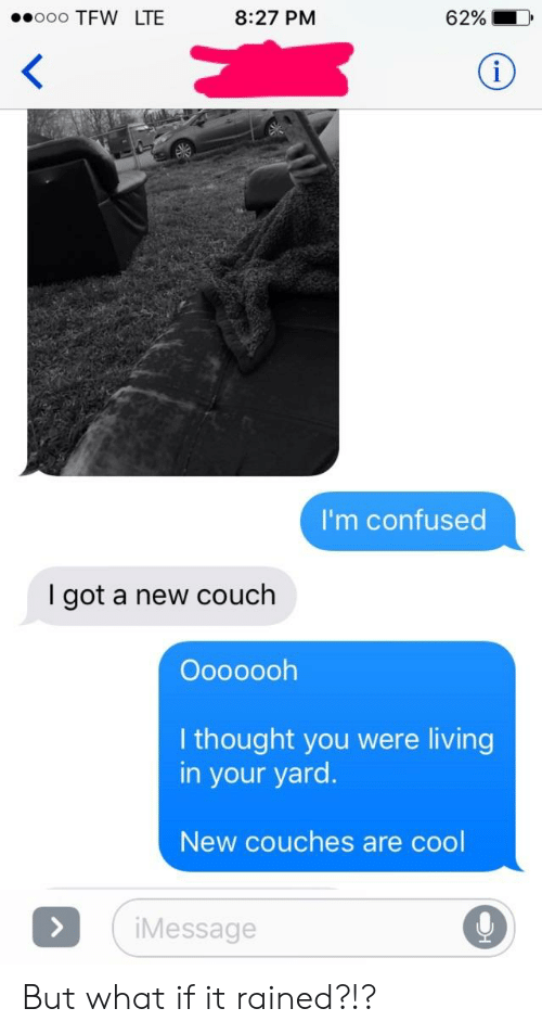 Confused, Tfw, and Cool: ooo TFW LTE  8:27 PM  62%  I'm confused  I got a new couch  Oooooolh  I thought you were living  in your yard.  New couches are cool  iMessage But what if it rained?!?