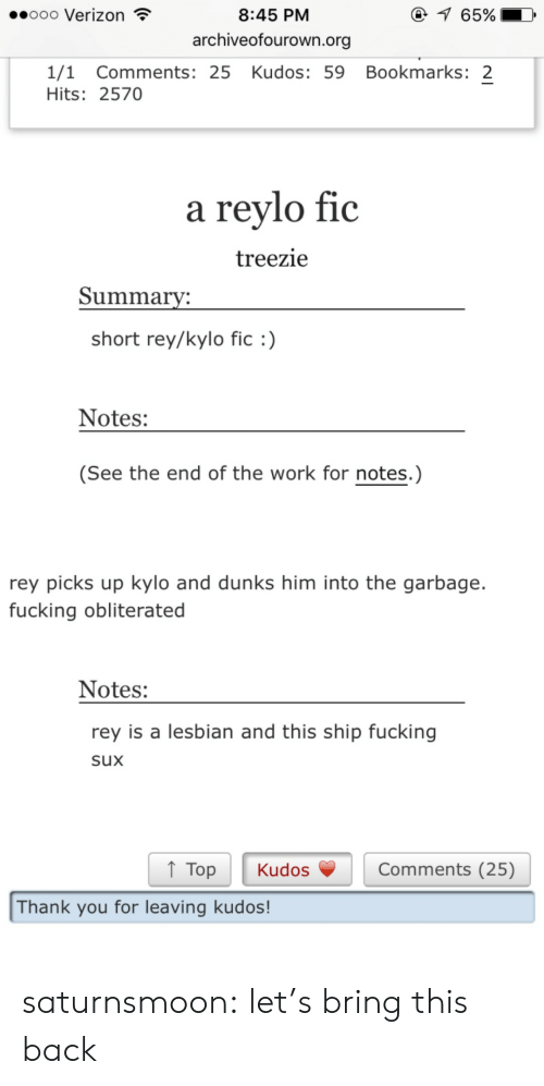 Fucking, Rey, and Target: ooo Verizon  1 65%  8:45 PM  archiveofourown.org  1/1 Comments: 25 Kudos: 59 Bookmarks: 2  Hits: 2570  a reylo fic  treezie  Summarv:  short rey/kylo fic)  Notes:  (See the end of the work for notes.)  rey picks up kylo and dunks him into the garbage.  fucking obliterated  Notes:  rey is a lesbian and this ship fucking  sux  ↑ Top Kudos  Comments (25)  Thank you for leaving kudos! saturnsmoon: let's bring this back