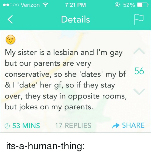 Parents, Tumblr, and Verizon: ooo Verizon  7:21 PM  52%  Details  My sister is a lesbian and I'm gay  but our parents are very  conservative, so she 'dates' my bf 56  &  I 'date' her gf, so if they stay  over, they stay in opposite rooms,  but jokes on my parents.  53 MINS 17 REPLIES  SHARE its-a-human-thing: