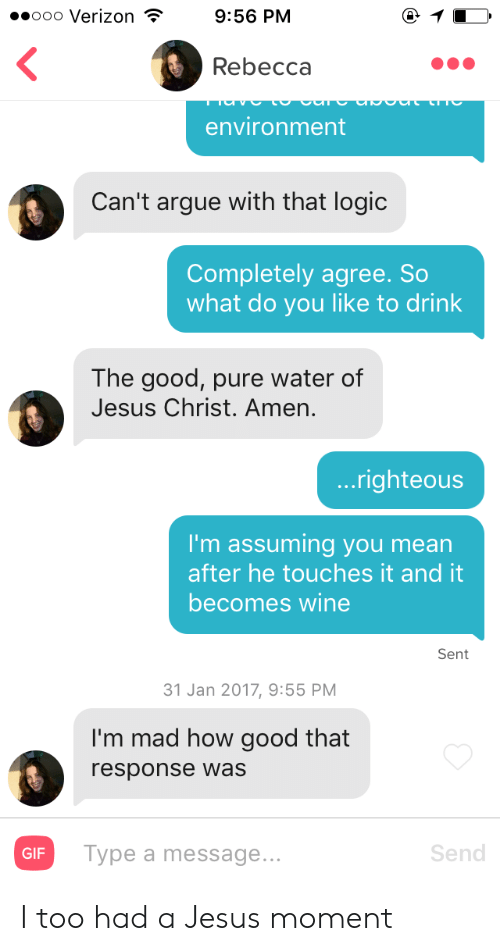 Arguing, Gif, and Jesus: ..ooo Verizon  9:56 PM  Rebecca  environment  Can't argue with that logic  Completely agree. So  what do you like to drink  The good, pure water of  Jesus Christ. Amen  ...righteous  I'm assuming you mean  after he touches it and it  becomes wine  Sent  31 Jan 2017, 9:55 PM  I'm mad how good that  response was  GIF  Type a message...  Send I too had a Jesus moment
