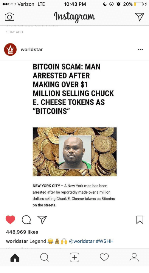 "Chuck E Cheese, New York, and Streets: .ooo Verizon LTE  10:43 PM  nstagram  1 DAY AGO  worldstar  BITCOIN SCAM: MAN  ARRESTED AFTER  MAKING OVER $1  MILLION SELLING CHUCIK  E. CHEESE TOKENS AS  ""BITCOINS""  NEW YORK CITY A New York man has been  arrested after he reportedly made over a million  dollars selling Chuck E. Cheese tokens as Bitcoins  on the streets.  448,969 likes  worldstar Legend 부滷棘@worldstar"