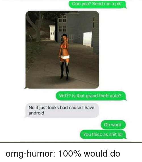 Anaconda, Android, and Bad: Ooo yea? Send me a pic  Wtf?? Is that grand theft auto?  No it just looks bad cause I have  android  Oh word  You thicc as shit lol omg-humor:  100% would do