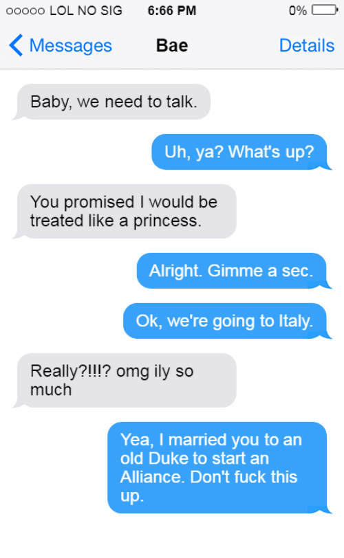 Bae, Lol, and Omg: oooo0 LOL NO SIG  6:66 PM  090 D  Messages  Bae  Details  Baby, we need to talk.  Uh, ya? What's up?  You promised I would be  treated like a princess  Alright. Gimme a sec.  Ok, we're going to Italy  Really?!!!? omg ily so  much  Yea, I married you to an  old Duke to start an  Alliance. Don't fuck this  up
