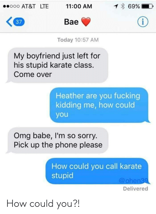 Bae, Come Over, and Fucking: ooooo AT&T LTE  11:00 AM  69%.  37  Bae  Today 10:57 AM  My boyfriend just left for  his stupid karate class.  Come over  Heather are you fucking  kidding me, how could  you  Omg babe, I'm so sorry  Pick up the phone please  How could you call karate  stupid  @ohen39  Delivered How could you?!