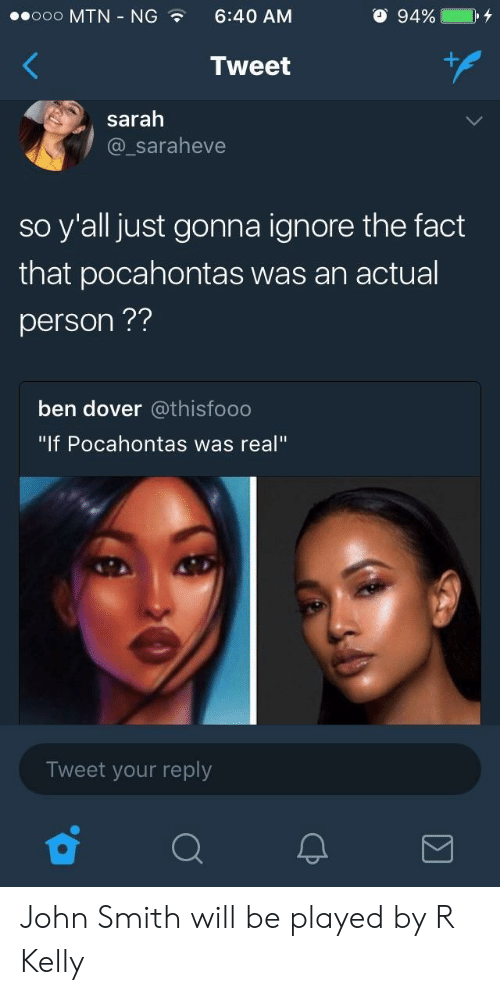 """Pocahontas, R. Kelly, and John Smith: ooooo MTN-NG  6:40 AM  O 94%  ,  Tweet  saralh  @_saraheve  so y'all just gonna ignore the fact  that pocahontas was an actual  person??  ben dover @thisfooo  """"If Pocahontas was real""""  Tweet your reply John Smith will be played by R Kelly"""