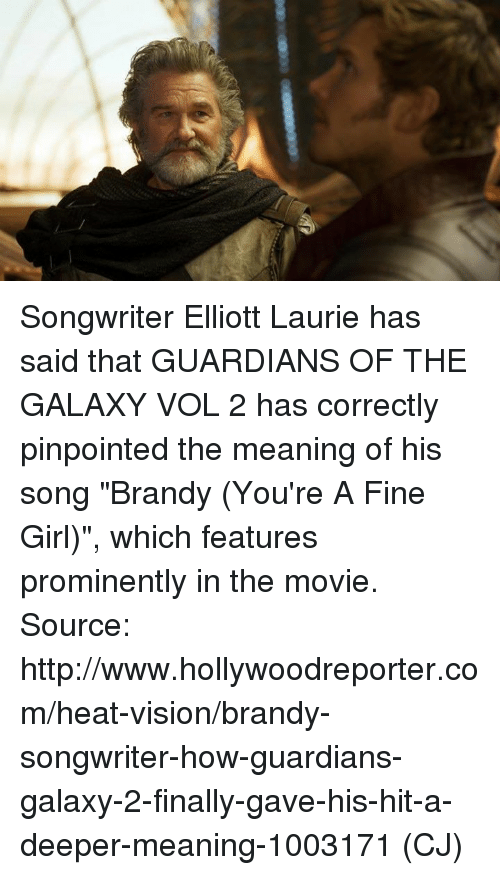 "Memes, Vision, and Girl: ooooooooo coauo Songwriter Elliott Laurie has said that GUARDIANS OF THE GALAXY VOL 2 has correctly pinpointed the meaning of his song ""Brandy (You're A Fine Girl)"", which features prominently in the movie.  Source: http://www.hollywoodreporter.com/heat-vision/brandy-songwriter-how-guardians-galaxy-2-finally-gave-his-hit-a-deeper-meaning-1003171  (CJ)"
