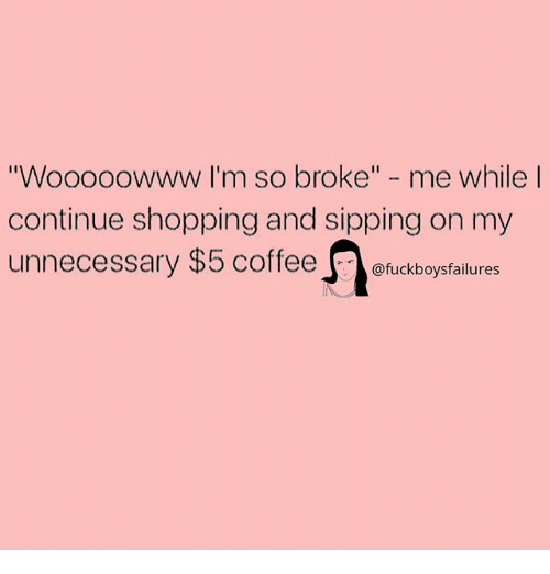"""Shopping, Girl Memes, and Broke: oooowww I'm so broke"""" - me while  continue shopping and sipping on my  unnecessary $5 coffeeofuckboysfalures  """"Wo"""