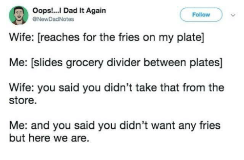 Dad, Dank, and Wife: Oops!...I Dad It Again  Follow  NewDadNotes  Wife: [reaches for the fries on my plate]  Me: (slides grocery divider between plates  Wife: you said you didn't take that from the  store  Me: and you said you didn't want any fries  but here we are