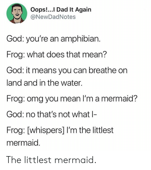 Dad, Dank, and God: Oops!...I Dad It Again  @NewDadNotes  God: you're an amphibian.  Frog: what does that mean?  God: it means you can breathe on  land and in the water.  Frog: omg you mean I'm a mermaid?  God: no that's not what l  Frog: [whispers] I'm the littlest  mermaid The littlest mermaid.