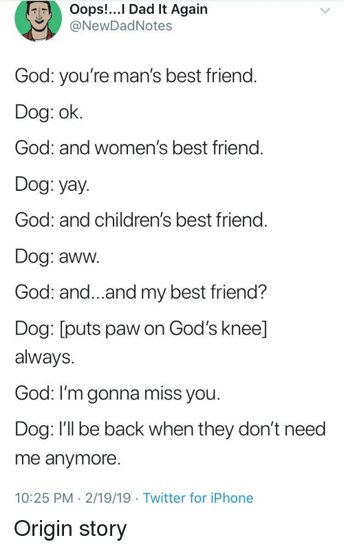 Aww, Best Friend, and Dad: Oops!...I Dad It Again  NewDadNotes  God: you're man's best friend.  Dog: ok.  God: and women's best friend.  Dog: yay.  God: and children's best friend  Dog: aww.  God: and...and my best friend?  Dog: [puts paw on God's knee]  always.  God: I'm gonna miss you  Dog: I'll be back when they don't need  me anymore.  10:25 PM 2/19/19 Twitter for iPhone Origin story