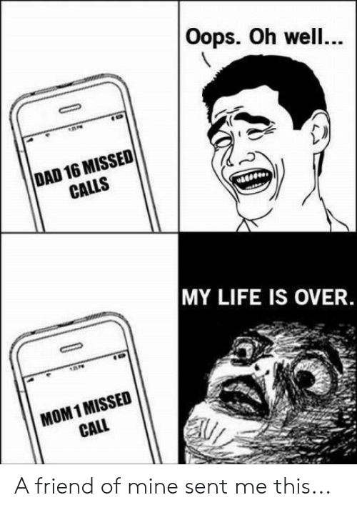 Dad, Life, and Missed Call: Oops. Oh well...  DAD 16 MISSED  CALLS  MY LIFE IS OVER  MOM 1 MISSED  CALL A friend of mine sent me this...