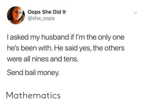 Money, Husband, and Mathematics: Oops She Did It  @she_oops  I asked my husband if I'm the only one  he's been with. He said yes, the others  were all nines and tens.  Send bail money. Mathematics