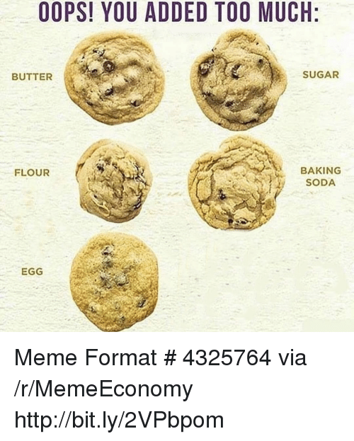 Meme, Soda, and Too Much: OOPS! YOU ADDED TOO MUCH:  BUTTER  SUGAR  BAKING  SODA  FLOUR  EGG Meme Format # 4325764 via /r/MemeEconomy http://bit.ly/2VPbpom