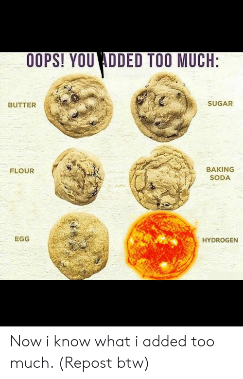 Funny, Soda, and Too Much: OOPS! YOU ADDED TOO MUCH:  BUTTER  SUGAR  BAKING  SODA  FLOUR  EGG  HYDROGEN Now i know what i added too much. (Repost btw)