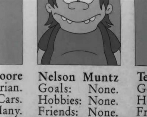 Cars, Friends, and Goals: oore Nelson Muntz  Te  rian. Goals: None. G-  Cars. Hobbies: None. H  any. Friends: None.  Fr