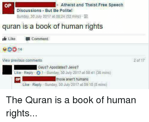 Book, Free, and Quran: OP  Atheist and Theist Free Speech  Discussions But Be Polite!  Sunday, 30 July 2017 at 08:24 (52 mins)-  quran is a book of human rights  Like Comment  50014  View previous comments  2 of 17  Gays? Apostates? Jews?  Like Reply 1 Sanday, 30 July 2017 at 08 41 (36 mins)  OP  those aren't humans  Like Reply Sunday, 30 July 2017 at 09 10 (8 mins) The Quran is a book of human rights...