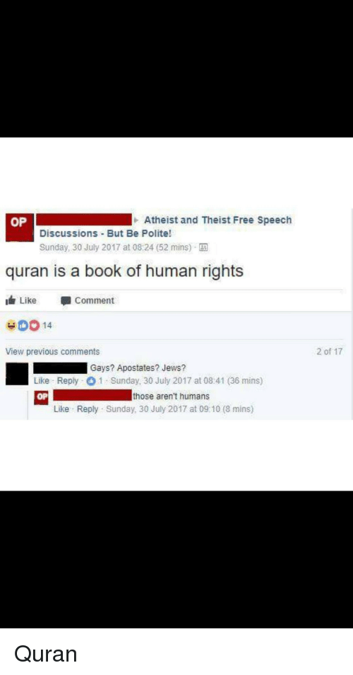 Book, Free, and Quran: OP  Atheist and Theist Free Speech  Discussions But Be Polite!  Sunday, 30 July 2017 at 08:24 (52 mins) E  quran is a book of human rights  Like -Comment  40014  View previous comments  2 of 17  Gays? Apostates? Jews?  Like Reply 1 Sunday, 30 July 2017 at 08:41 (36 mins)  OP  those aren't humans  Like Reply Sunday, 30 July 2017 at 09:10 (8 mins) Quran