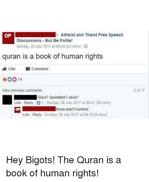 Book, Free, and Quran: OP  Atheist and Theist Free Speech  Discussions But Be Polite!  Sunday, 30 July 2017 at 08:24 (52 mins)-四  quran is a book of human rights  I Like  Comment  View previous comments  2 of 17  Gays? Apostates? Jews?  Like Reply 1 Sunday, 30 July 2017 at 08:41 (36 mins)  OP  those aren't humans  Like Reply Sunday, 30 July 2017 at 09:10 (8 mins) Hey Bigots! The Quran is a book of human rights!