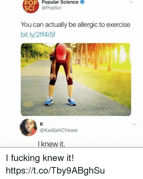 Funny, Exercise, and Science: OP  Popular  Science  SCI  @PopSci  You can actually be allergic to exercise  bit.ly/2ff415f  @KadijahChloee  I knew it I fucking knew it! https://t.co/Tby9ABghSu