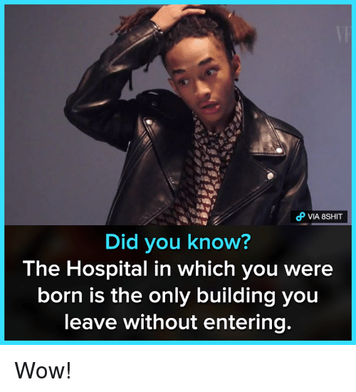 Memes, Wow, and Hospital: oP VIA 8SHIT  Did you know?  The Hospital in which you were  born is the only building you  leave without entering. Wow!