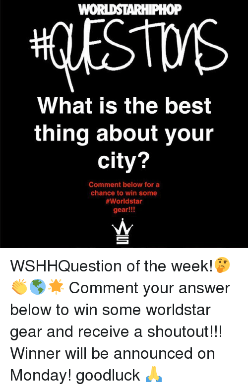 Memes, Worldstar, and Best: oP  What is the best  thing about your  city?  2  Comment below for a  chance to win some  #worldstar  gear!!! WSHHQuestion of the week!🤔👏🌎🌟 Comment your answer below to win some worldstar gear and receive a shoutout!!! Winner will be announced on Monday! goodluck 🙏