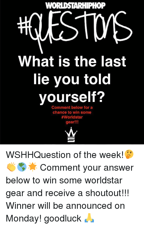 Memes, Worldstar, and What Is: oP  What is the last  lie you told  yourself?  Comment below for a  chance to win some  #worldstar  gear!!! WSHHQuestion of the week!🤔👏🌎🌟 Comment your answer below to win some worldstar gear and receive a shoutout!!! Winner will be announced on Monday! goodluck 🙏