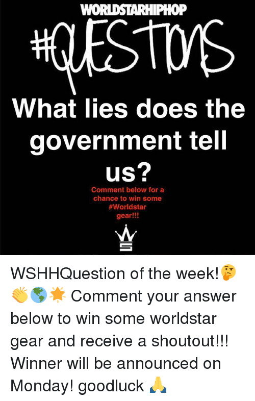 Memes, Worldstar, and Monday: oP  What lies does the  government tell  us?  Comment below for a  chance to win some  #worldstar  gear!!! WSHHQuestion of the week!🤔👏🌎🌟 Comment your answer below to win some worldstar gear and receive a shoutout!!! Winner will be announced on Monday! goodluck 🙏