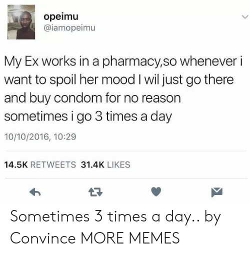 Condom, Dank, and Memes: opeimu  @iamopeimu  My Ex works in a pharmacy,so whenever i  want to spoil her mood I wil just go there  and buy condom for no reason  sometimes i go 3 times a day  10/10/2016, 10:29  14.5K RETWEETS 31.4K LIKES Sometimes 3 times a day.. by Convince MORE MEMES