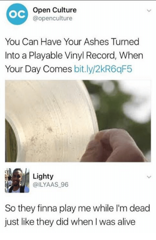 Alive, Record, and Dank Memes: Open Culture  OC  @openculture  You Can Have Your Ashes Turned  Into a Playable Vinyl Record, When  Your Day Comes  bit.ly/2kR6qF5  Lighty  @ILYAAS 96  So they finna play me while I'm dead  just like they did when I was alive
