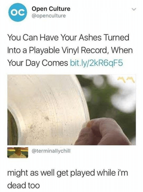 Dank, Record, and 🤖: Open Culture  @openculture  ос  You Can Have Your Ashes Turned  Into a Playable Vinyl Record, When  Your Day Comes bit.ly/2kR6qF5  @terminallychill  might as well get played while i'm  dead tod
