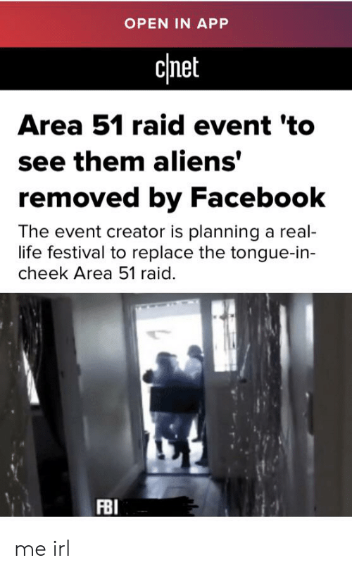 Facebook, Fbi, and Life: OPEN IN APP  cinet  Area 51 raid event 'to  see them aliens'  removed by Facebook  The event creator is planning a real-  life festival to replace the tongue-in-  cheek Area 51 raid.  FBI me irl