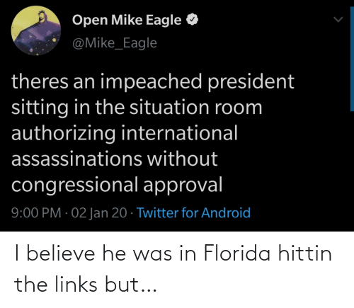 Android, Twitter, and Eagle: Open Mike Eagle  @Mike_Eagle  theres an impeached president  sitting in the situation room  authorizing international  assassinations without  congressional approval  9:00 PM · 02 Jan 20 · Twitter for Android I believe he was in Florida hittin the links but…
