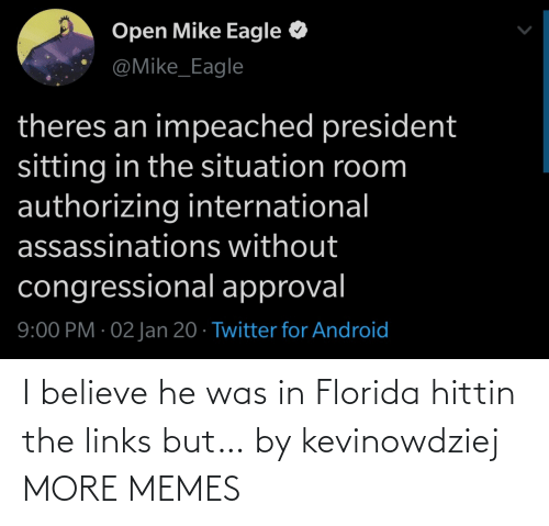 Android, Dank, and Memes: Open Mike Eagle  @Mike_Eagle  theres an impeached president  sitting in the situation room  authorizing international  assassinations without  congressional approval  9:00 PM · 02 Jan 20 · Twitter for Android I believe he was in Florida hittin the links but… by kevinowdziej MORE MEMES