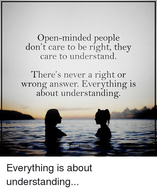 Memes, Never, and Understanding: Open-minded people  don't care to be right, they  care to understand.  here's never a right or  wrong answer. Everything is  about understanding  HIGHER PERSPECT Everything is about understanding...