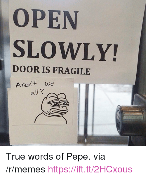 """Memes, True, and Pepe: OPEN  SLOWLY!  DOOR IS FRAGILE  Arent we  all? <p>True words of Pepe. via /r/memes <a href=""""https://ift.tt/2HCxous"""">https://ift.tt/2HCxous</a></p>"""