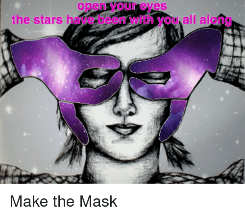 Open Your Eyes And Really See Stars >> Open Your Eyes The Stars Have Been With You All Along The Mask