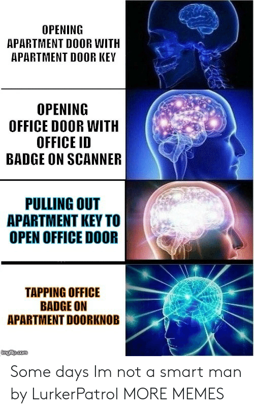 Dank, Memes, and Target: OPENING  APARTMENT DOOR WITH  APARTMENT DOOR KEY  OPENING  OFFICE DOOR WITH  OFFICE ID  BADGE ON SCANNER  PULLING OUT  APARTMENT KEY TO  OPEN OFFICE DOOR  TAPPING OFFICE  BADGE ON  APARTMENT DOORKNOB Some days Im not a smart man by LurkerPatrol MORE MEMES