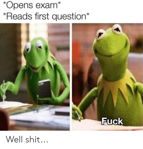 Reddit, Shit, and Fuck: *Opens exam*  Reads first question*  Fuck Well shit...