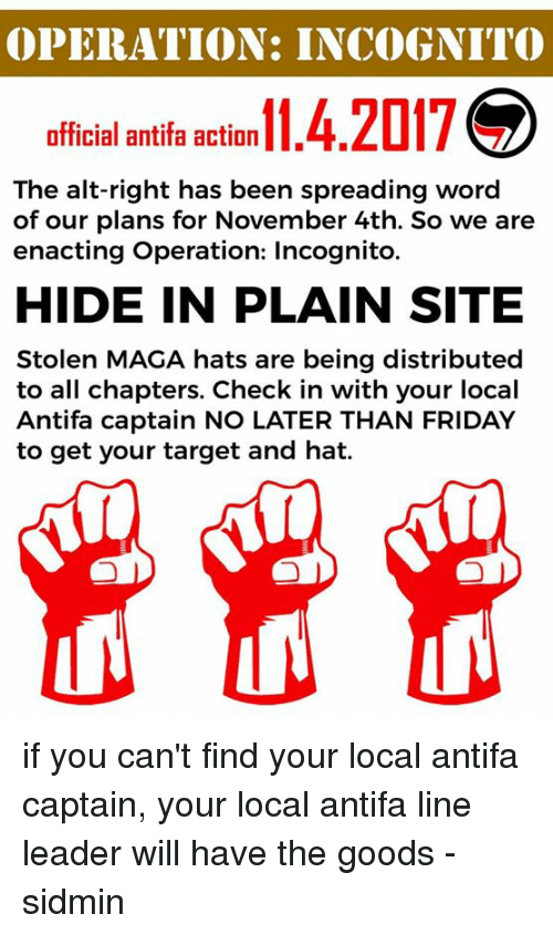 Friday, Target, and Incognito: OPERATION: INCOGNITO  f2017  official antifa action4.  The alt-right has been spreading word  of our plans for November 4th. So we are  enacting Operation: Incognito.  HIDE IN PLAIN SITE  Stolen MAGA hats are being distributed  to all chapters. Check in with your local  Antifa captain NO LATER THAN FRIDAY  to get your target and hat. if you can't find your local antifa captain, your local antifa line leader will have the goods -sidmin