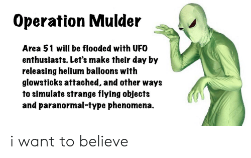 Reddit, Area 51, and Ufo: Operation Mulder  Area 51 will be flooded with UFO  enthusiasts. Let's make their day by  releasing helium balloons with  glowsticks attached, and other ways  to simulate strange flying objects  and paranormal-type phenomena. i want to believe