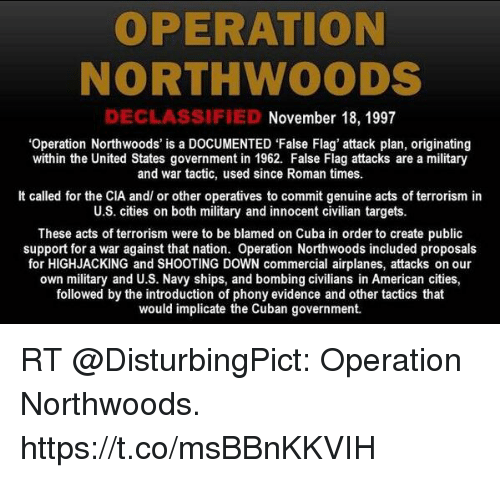 Memes, American, and Cuba: OPERATION  NORTHWOODS  DECLASSIFIED  November 18, 1997  'Operation Northwoods' is a DOCUMENTED 'False Flag' attack plan, originating  within the United States government in 1962. False Flag attacks are a military  and war tactic, used since Roman times.  It called for the CIA and/ or other operatives to commit genuine acts of terrorism in  U.S. cities on both military and innocent civilian targets.  These acts of terrorism were to be blamed on Cuba in order to create public  support for a war against that nation. Operation Northwoods included proposals  for HIGHJACKING and SHOOTING DOWN commercial airplanes, attacks on our  own military and U.S. Navy ships, and bombing civilians in American cities,  followed by the introduction of phony evidence and other tactics that  would implicate the Cuban government. RT @DisturbingPict: Operation Northwoods. https://t.co/msBBnKKVIH