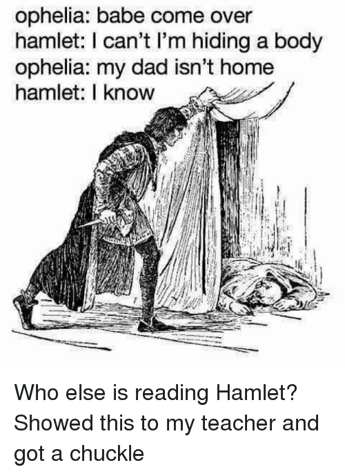 Come Over, Dad, and Hamlet: ophelia: babe come over  hamlet: I can't I'm hiding a body  ophelia: my dad isn't home  hamlet: I know Who else is reading Hamlet? Showed this to my teacher and got a chuckle