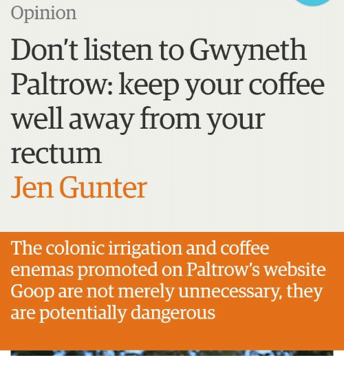 Coffee, Gwyneth Paltrow, and Website: Opinion  Don't listen to Gwyneth  Paltrow: keep your coffee  well away from vour  rectum  Jen Gunter  The colonic irrigation and coffee  enemas promoted on Paltrow's website  Goop are not merely unnecessary, they  are potentially dangerous