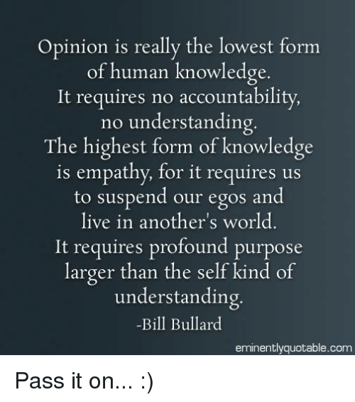 Memes, Empathy, and Live: Opinion is really the lowest form  of human knowledge  It requires no accountability,  no understanding.  The highest form of knowledge  is empathy, for it requires us  to suspend our egos and  live in another's world  It requires profound purpose  larger than the self kind of  understanding.  -Bill Bullard  eminently quotable com Pass it on... :)