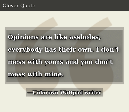 Opinions Are Like Assholes Everybody Has Their Own I Dont Mess With