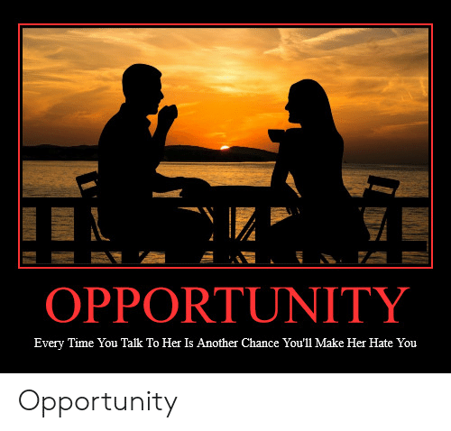 Opportunity, Time, and Another: OPPORTUNITY  Every Time You Talk To Her Is Another Chance You'll Make Her Hate You Opportunity