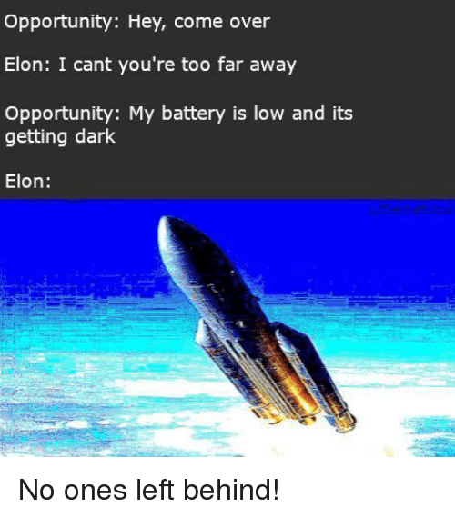 Come Over, Left Behind, and Opportunity: Opportunity: Hey, come over  Elon: I cant you're too far away  Opportunity: My battery is low and its  getting dark  Elon: No ones left behind!